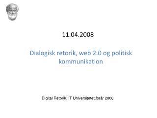 11.04.2008 Dialogisk retorik, web 2.0 og politisk kommunikation