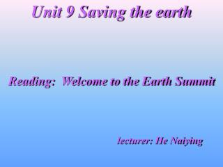 Unit 9 Sparing the earth Perusing: Welcome to the Earth Summit instructor: He Naiying