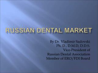 By Dr. Vladimir Sadovski Ph. D., D.M.D, D.D.S. VP of Russian Dental Affiliation Individual from ERO/FDI Board