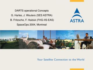 DARTS operational Ideas G. Harles, J. Wouters (SES ASTRA) B. Fritzsche, F. Haiduk (FHG-IIS-EAS) SpaceOps 2004, Montreal