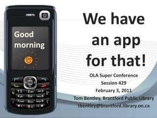 We have an application for that! OLA Super Gathering Session 429 February 3, 2011 Tom Bentley, Brantford Open Library tb