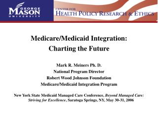 Medicare/Medicaid Coordination: Outlining the Future Imprint R. Meiners Ph. D. National System Executive Robert Wood Joh