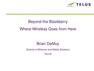 Past the Blackberry Where Remote Goes from Here Brian DeMuy Executive of Unions and Portable Arrangements TELUS