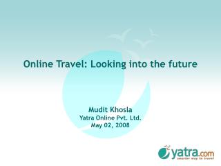 Online Travel: Investigating the future Mudit Khosla Yatra Online Pvt. Ltd. May 02, 2008