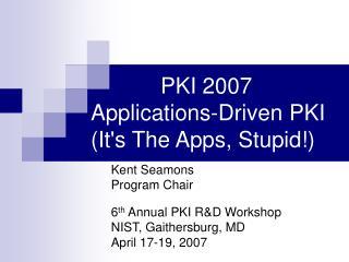 PKI 2007 Applications-Driven PKI (It's The Applications, Dumb!)