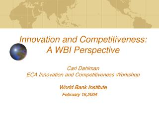 Advancement and Aggressiveness: A WBI Point of view Carl Dahlman ECA Development and Intensity Workshop World Bank Estab