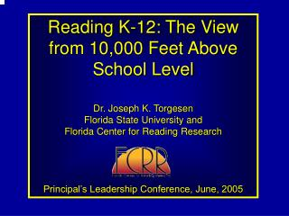 Perusing K-12: The Perspective from 10,000 Feet Above School Level Dr. Joseph K. Torgesen Florida State College and Flor