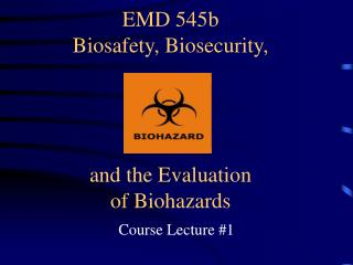 EMD 545b Biosafety, Biosecurity, and the Assessment of Biohazards
