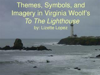Subjects, Images, and Symbolism in Virginia Woolf's To The Beacon by: Lizette Lopez