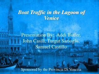 Presentation By: Addi Head servant, John Casill, Turgut Sarioglu, Samuel Castillo Supported by the Provincia Di Venezia