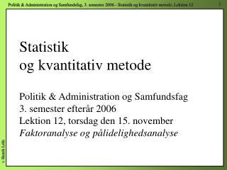 Statistik og kvantitativ metode Politik Administration og Samfundsfag 3. semester efter r 2006 Lektion 12, torsdag de