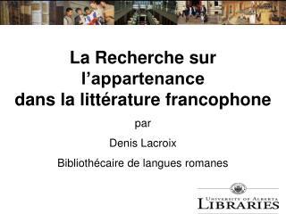 La Recherche sur l appartenance dans la litt rature francophone standard Denis Lacroix Biblioth caire de langues romane