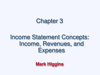 Section 3 Income Statement Concepts: Income, Revenues, and Expenses Mark Higgins