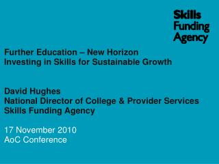 Further Education New Horizon Investing in Skills for Sustainable Growth David Hughes National Director of College