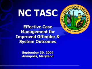 NC TASC Effective Case Management for Improved Offender System Outcomes September 30, 2004 Annapolis, Maryland