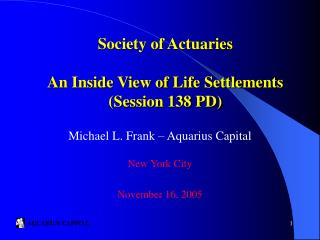 Society of Actuaries An Inside View of Life Settlements Session 138 PD