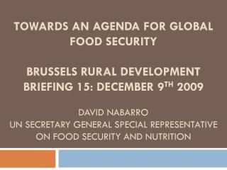 TOWARDS AN AGENDA FOR GLOBAL FOOD SECURITY BRUSSELS RURAL DEVELOPMENT BRIEFING 15: DECEMBER 9TH 2009 David nabarro UN