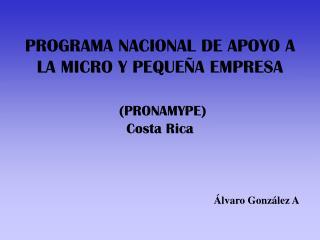 PROGRAMA NACIONAL DE APOYO A LA MICRO Y PEQUE An EMPRESA PRONAMYPE Costa Rica