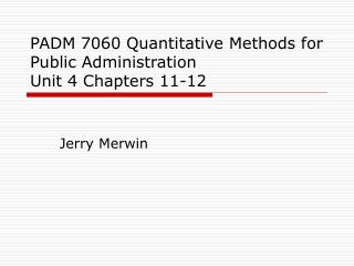 PADM 7060 Quantitative Methods for Public Administration Unit 4 Chapters 11-12