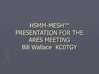 HSMM-MESH PRESENTATION FOR THE ARES MEETING Bill Wallace KC0TGY