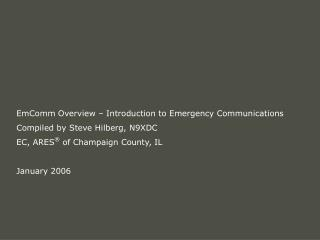 EmComm Overview Introduction to Emergency Communications Compiled by Steve Hilberg, N9XDC EC, ARES of Champaign Count