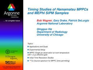 Timing Studies of Hamamatsu MPPCs and MEPhI SiPM Samples Bob Wagner, Gary Drake, Patrick DeLurgio Argonne National La