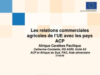 Les relations commerciales agricoles de l UE avec les pays ACP Afrique Cara bes Pacifique Catherine Combette, DG AGRI,