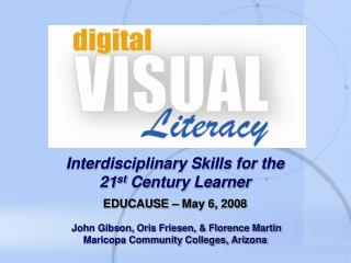 Interdisciplinary Skills for the 21st Century Learner EDUCAUSE May 6, 2008 John Gibson, Oris Friesen, Florence M