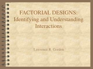 FACTORIAL DESIGNS: Identifying and Understanding Interactions