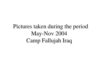 Pictures taken amid the period May-Nov 2004 Camp Fallujah Iraq