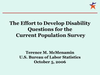 The Effort to Develop Disability Questions for the Current Population Survey Terence M. McMenamin U.S. Department of La