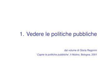 Vedere le politiche pubbliche dal volume di Gloria Regonini Capire le politiche pubbliche , Il Mulino, Bologna, 2001