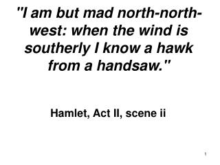 I am however distraught north-north-west: when the wind is southerly I know a bird of prey from a handsaw. Villa, Act I