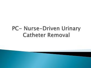 PC-Nurse-Driven Urinary Catheter Removal