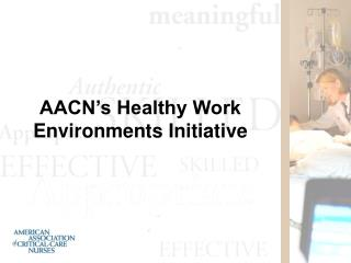 AACN s Healthy Work Environments Initiative