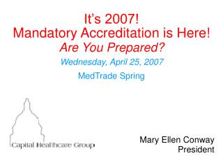 It s 2007 Mandatory Accreditation is Here Are You Prepared Wednesday, April 25, 2007 MedTrade Spring