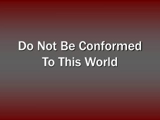 Try not to Be Conformed To This World