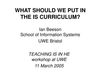 WHAT SHOULD WE PUT IN THE IS CURRICULUM Ian Beeson School of Information Systems UWE Bristol