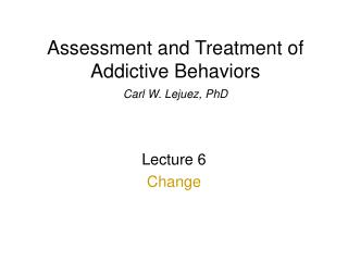 Evaluation and Treatment of Addictive Behaviors Carl W. Lejuez, PhD