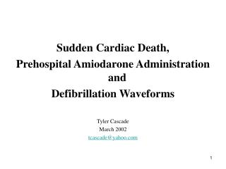 Sudden Cardiac Death, Prehospital Amiodarone Administration and Defibrillation Waveforms Tyler Cascade March 2002 tcasc