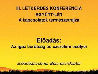 III. L TK RD S KONFERENCIA EGY TT-L T A kapcsolatok term szetrajza Eload s: Az igaz bar ts g s szerelem es lyei El
