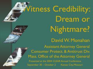 Witness Credibility: Dream or Nightmare David W. Monahan