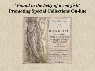 Found in the tummy of a cod-fish Promoting Special Collections On-line