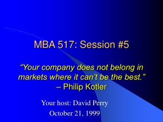 MBA 517: Session 5 Your organization does not have a place in business sectors where it can t be the best. Philip Kotle