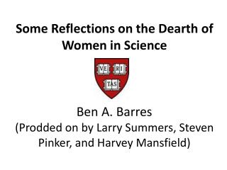 A few Reflections on the Dearth of Women in Science Ben A. Barres Prodded on by Larry Summers, Steven Pinker, and Harv