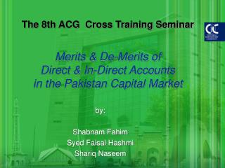 The eighth ACG Cross Training Seminar Merits De-Merits of Direct In-Direct Accounts in the Pakistan Capital Market