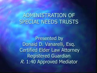 Organization OF SPECIAL NEEDS TRUSTS Presented by Donald D. Vanarelli, Esq. Guaranteed E