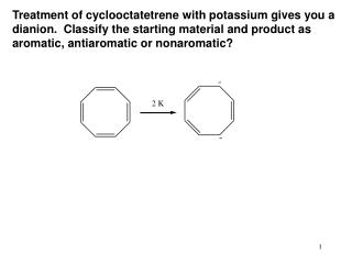 Treatment of cyclooctatetrene with potassium gives you a dianion. Group the beginning material and item as aromati