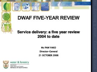 DWAF FIVE-YEAR REVIEW Service conveyance: a five year audit 2004 to date Ms PAM YAKO Director-General 21 OCTOBER 2008