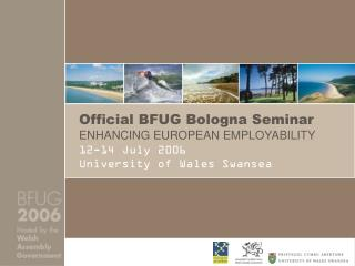 Official BFUG Bologna Seminar ENHANCING EUROPEAN EMPLOYABILITY 12-14 July 2006 University of Wales Swansea